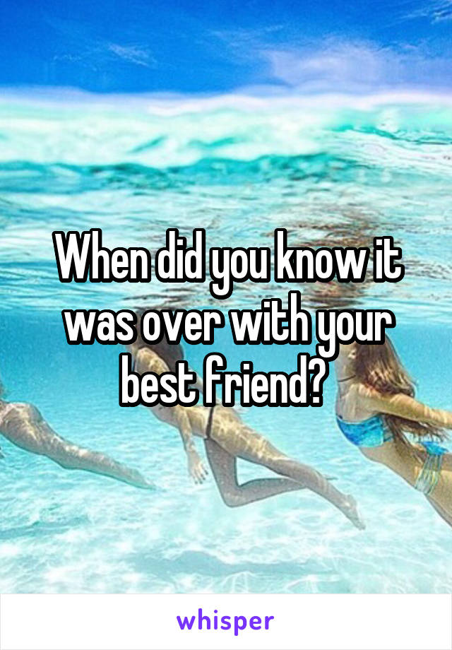 When did you know it was over with your best friend?