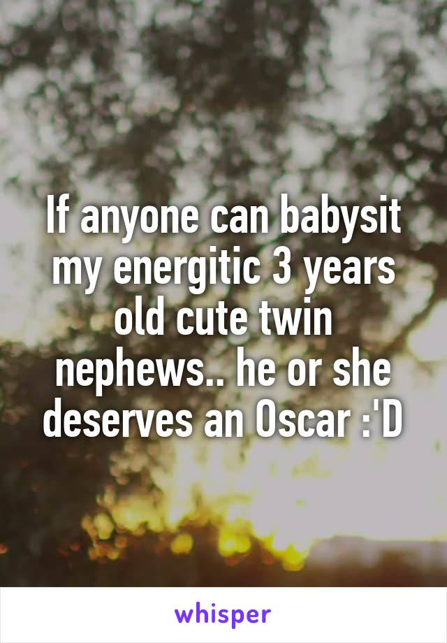 If anyone can babysit my energitic 3 years old cute twin nephews.. he or she deserves an Oscar :'D