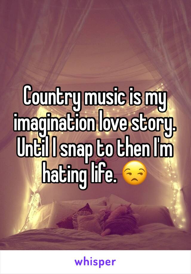 Country music is my imagination love story. Until I snap to then I'm hating life. 😒