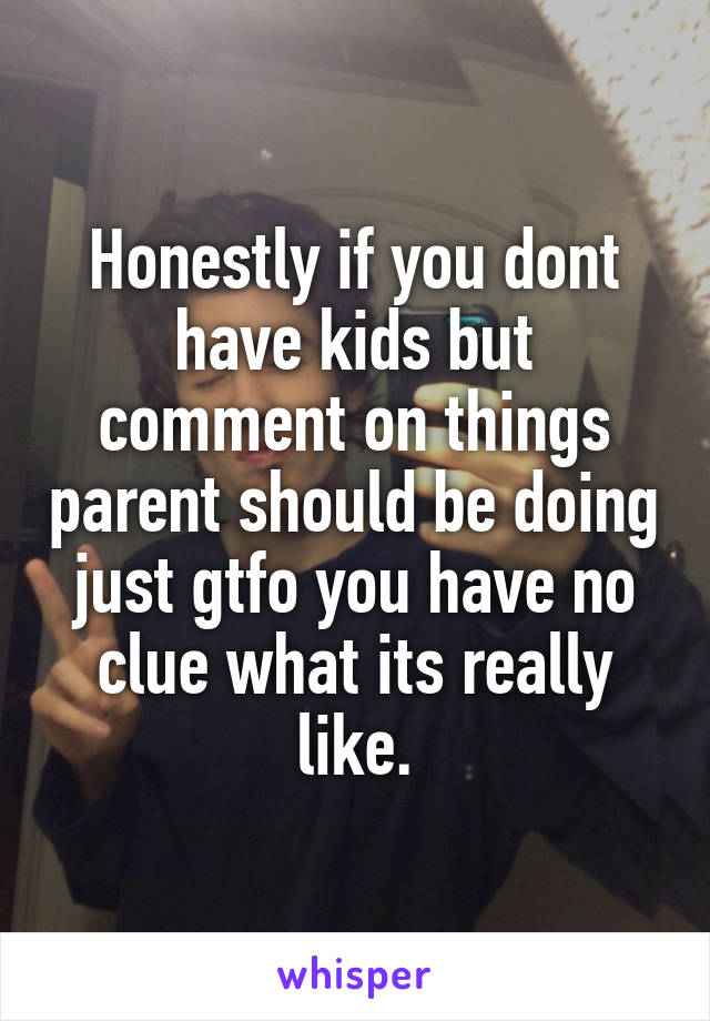 Honestly if you dont have kids but comment on things parent should be doing just gtfo you have no clue what its really like.