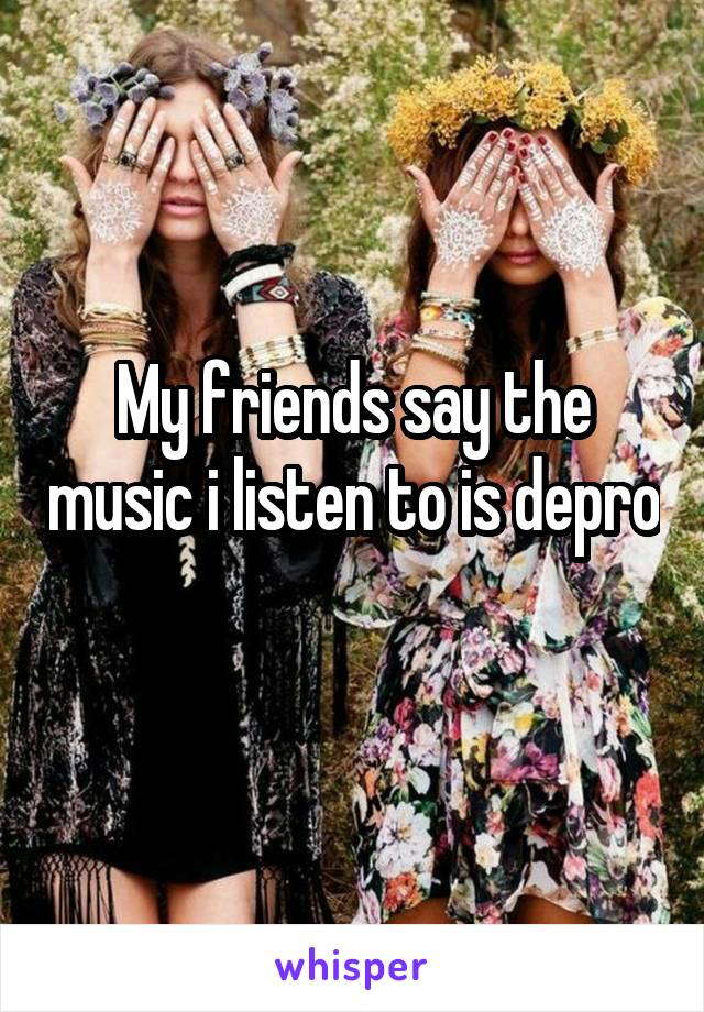 My friends say the music i listen to is depro