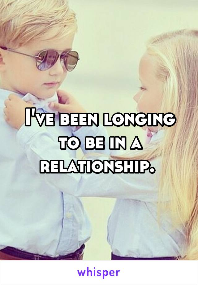 I've been longing to be in a relationship.
