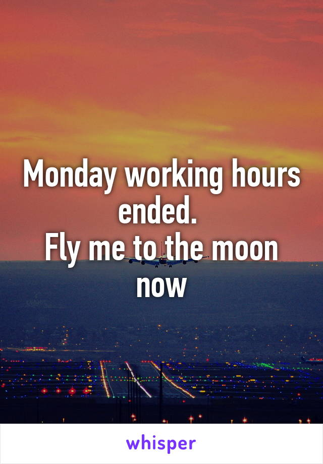 Monday working hours ended.  Fly me to the moon now