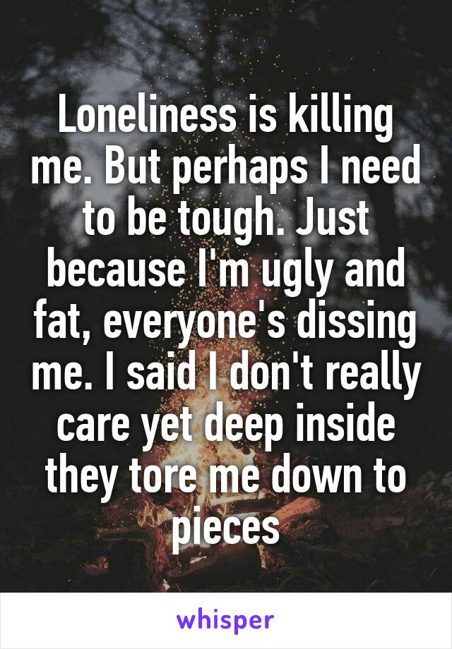 Loneliness is killing me. But perhaps I need to be tough. Just because I'm ugly and fat, everyone's dissing me. I said I don't really care yet deep inside they tore me down to pieces