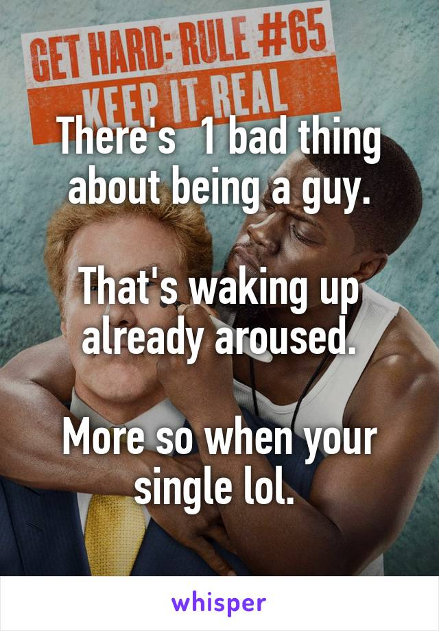 There's  1 bad thing about being a guy.  That's waking up already aroused.  More so when your single lol.