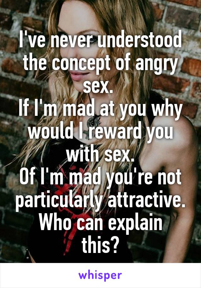 I've never understood the concept of angry sex.  If I'm mad at you why would I reward you with sex. Of I'm mad you're not particularly attractive. Who can explain this?