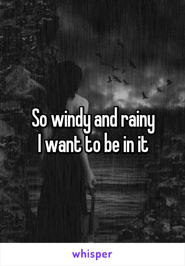 So windy and rainy I want to be in it
