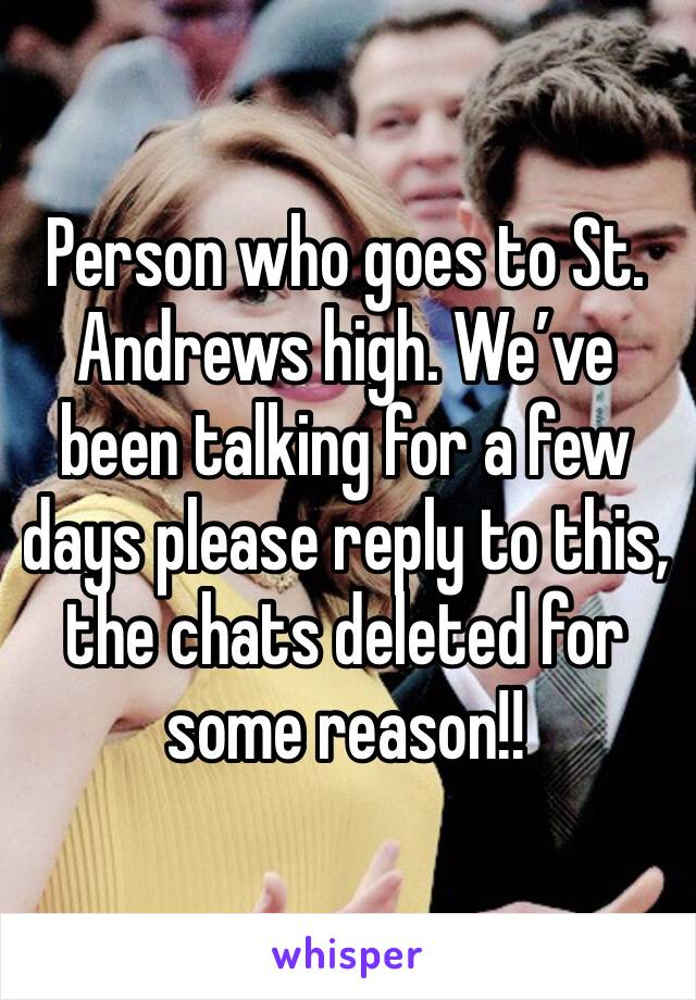 Person who goes to St. Andrews high. We've been talking for a few days please reply to this, the chats deleted for some reason!!