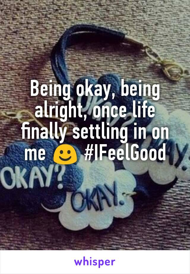Being okay, being alright, once life finally settling in on me ☺ #IFeelGood