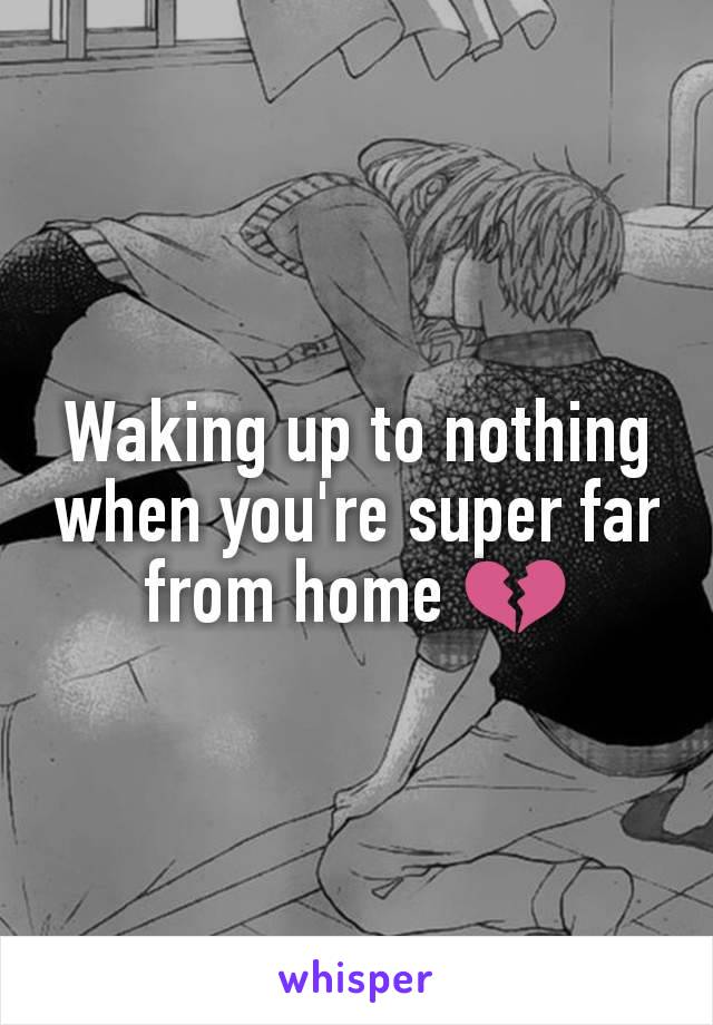 Waking up to nothing when you're super far from home 💔