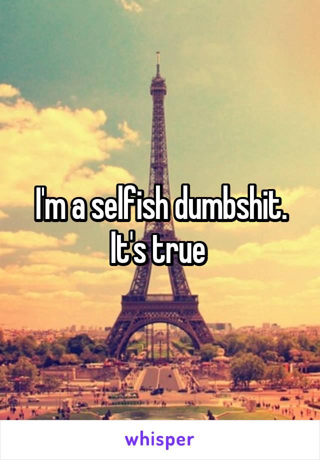I'm a selfish dumbshit. It's true