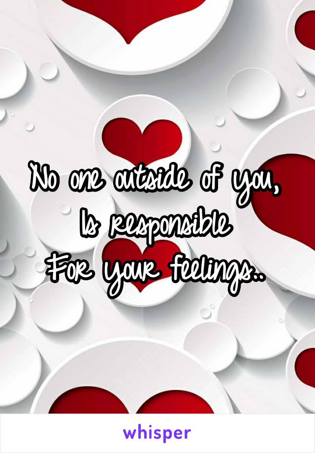 No one outside of you,  Is responsible  For your feelings..
