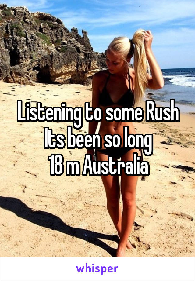Listening to some Rush Its been so long 18 m Australia