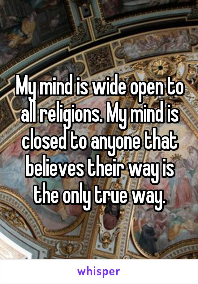My mind is wide open to all religions. My mind is closed to anyone that believes their way is the only true way.