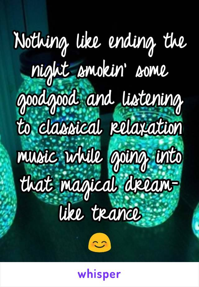 Nothing like ending the night smokin' some goodgood and listening to classical relaxation music while going into that magical dream-like trance 😊
