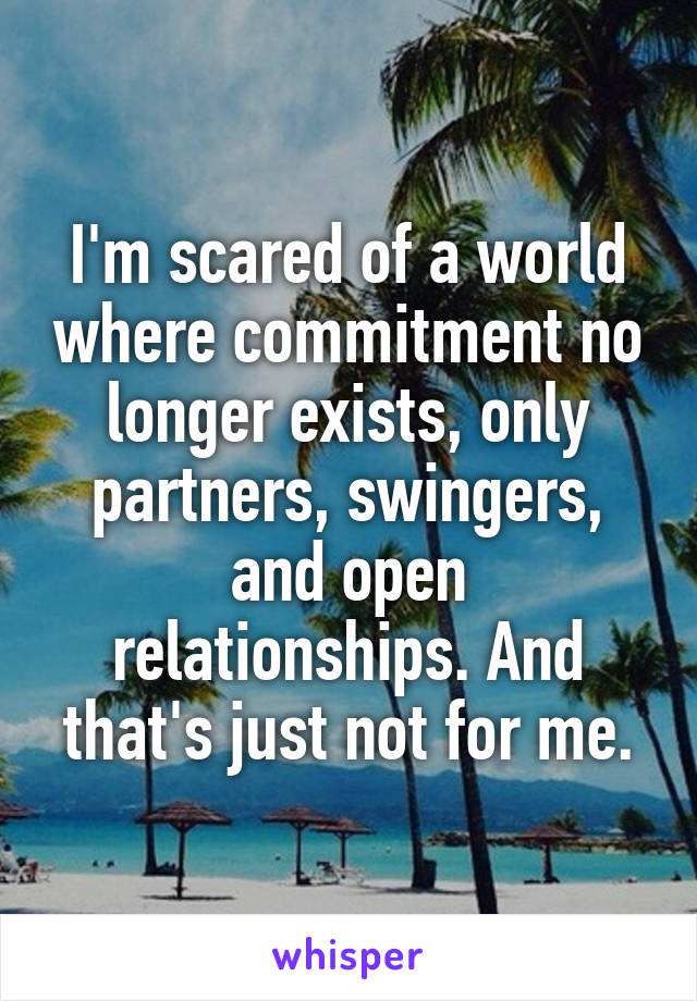 I'm scared of a world where commitment no longer exists, only partners, swingers, and open relationships. And that's just not for me.
