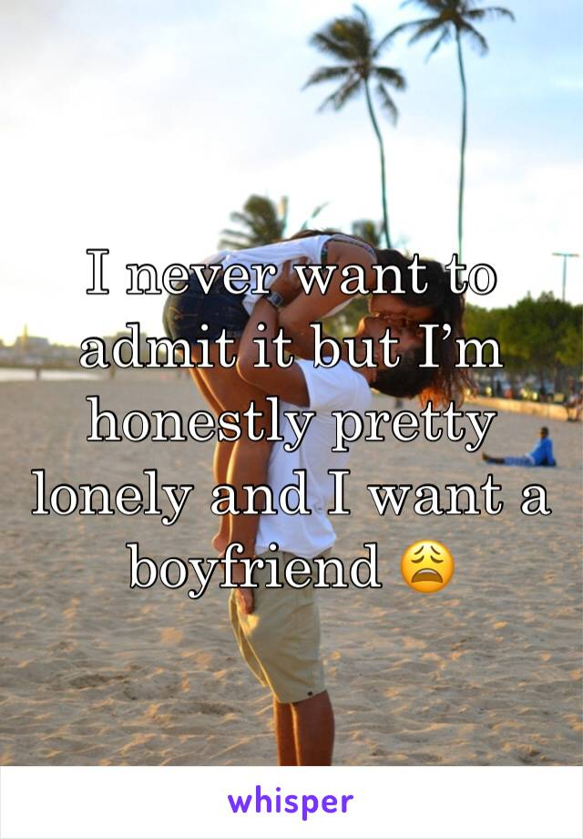 I never want to admit it but I'm honestly pretty lonely and I want a boyfriend 😩