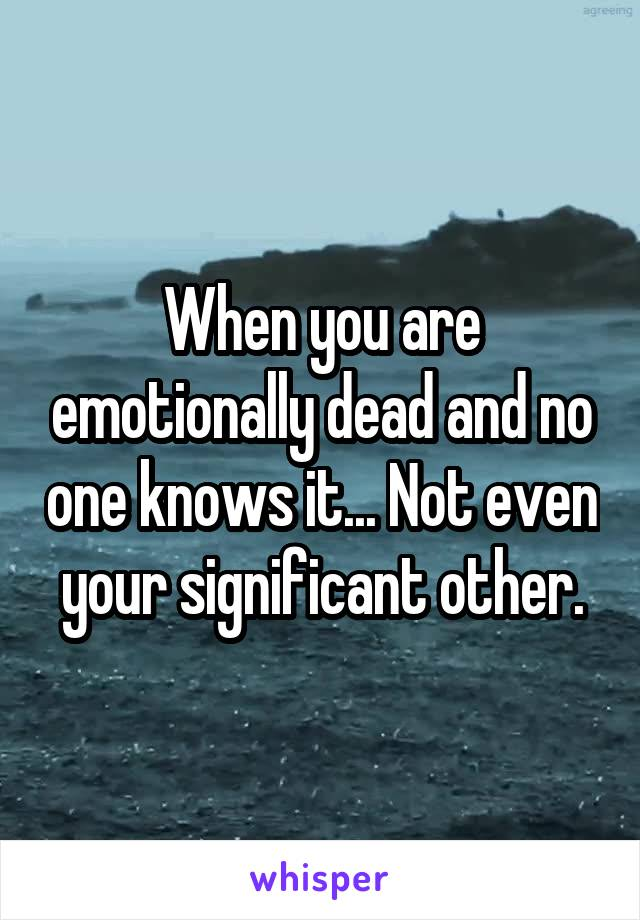 When you are emotionally dead and no one knows it... Not even your significant other.