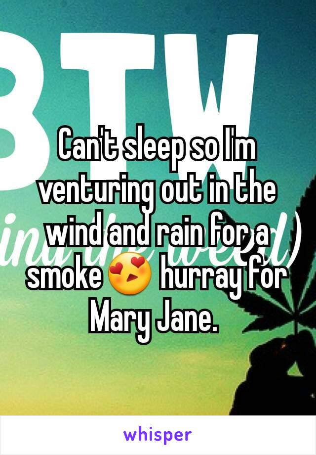 Can't sleep so I'm venturing out in the wind and rain for a smoke😍 hurray for Mary Jane.