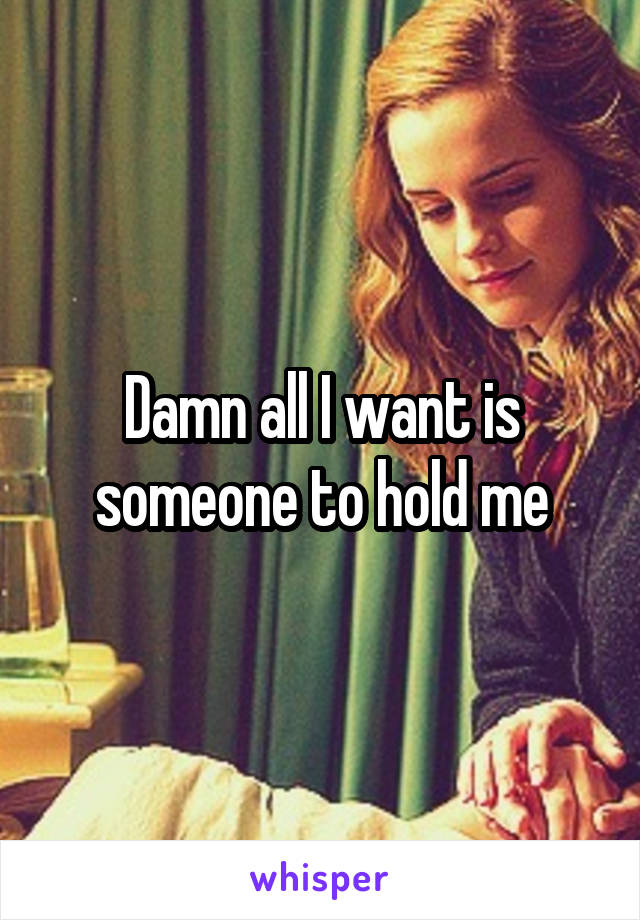 Damn all I want is someone to hold me