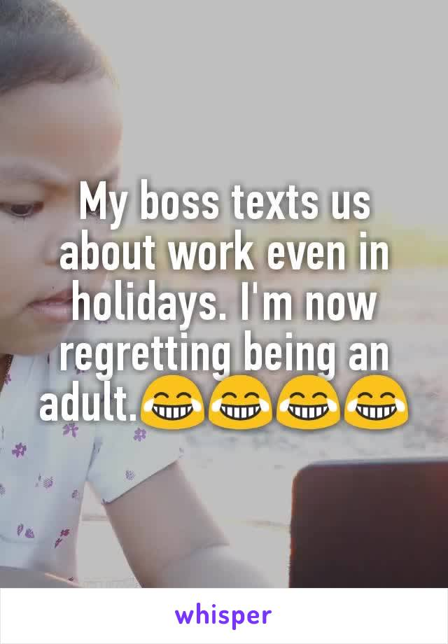 My boss texts us about work even in holidays. I'm now regretting being an adult.😂😂😂😂