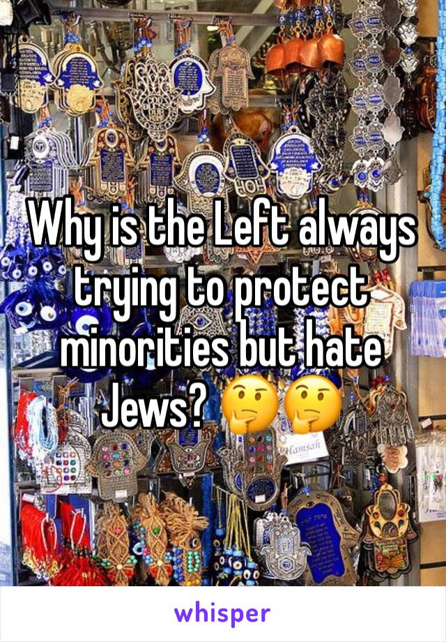 Why is the Left always trying to protect minorities but hate Jews? 🤔🤔