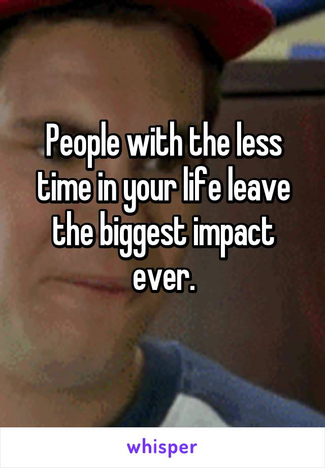 People with the less time in your life leave the biggest impact ever.