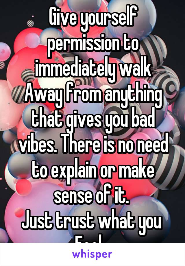 Give yourself permission to immediately walk Away from anything that gives you bad vibes. There is no need to explain or make sense of it.  Just trust what you  Feel..