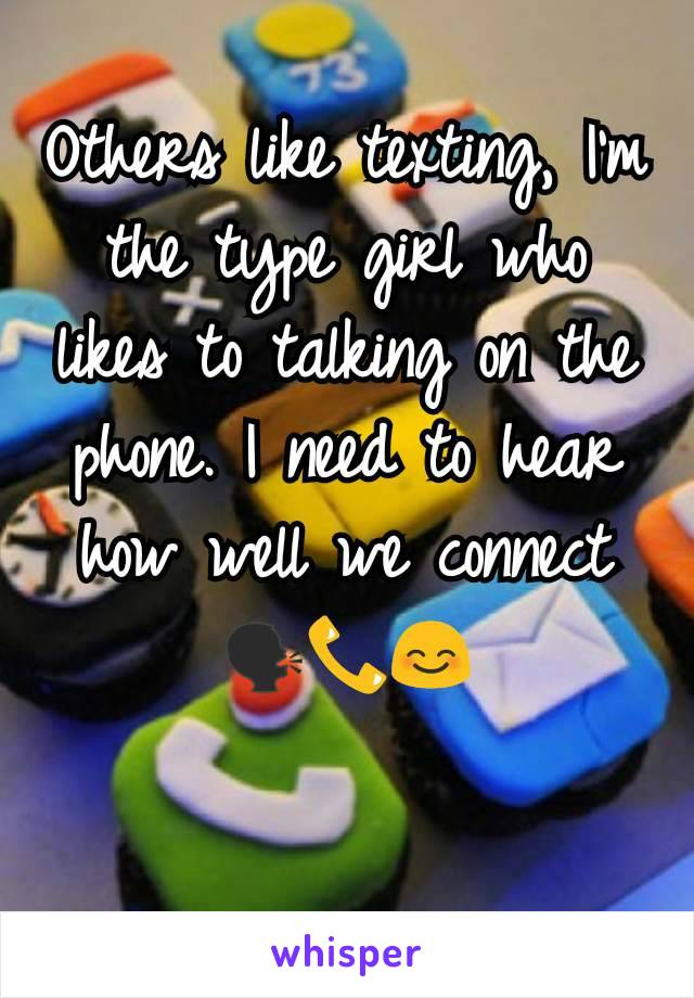 Others like texting, I'm the type girl who likes to talking on the phone. I need to hear how well we connect 🗣️📞😊