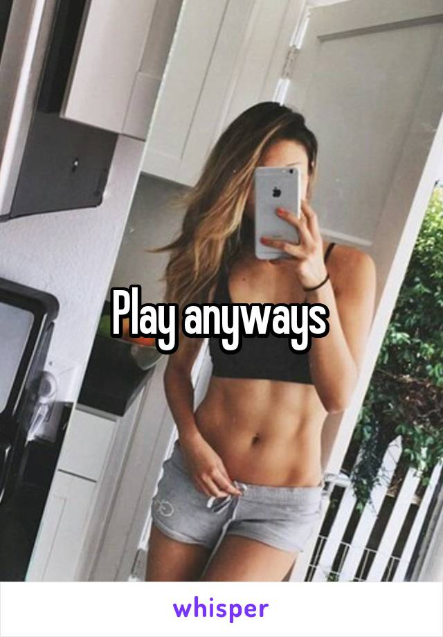 Play anyways