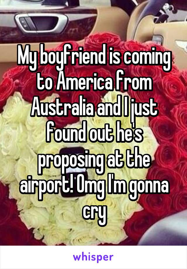 My boyfriend is coming to America from Australia and I just found out he's proposing at the airport! Omg I'm gonna cry