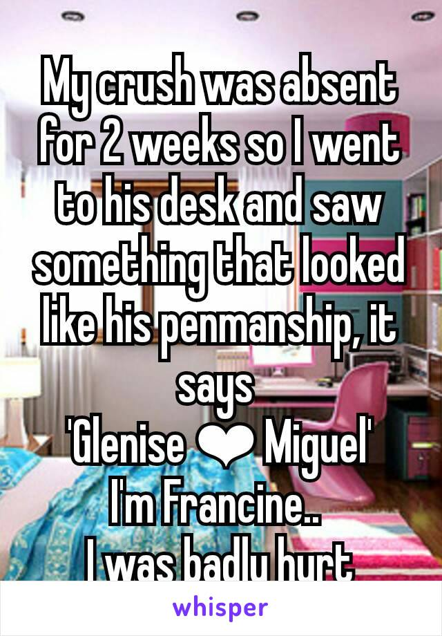 My crush was absent for 2 weeks so I went to his desk and saw something that looked like his penmanship, it says  'Glenise ❤ Miguel' I'm Francine..  I was badly hurt