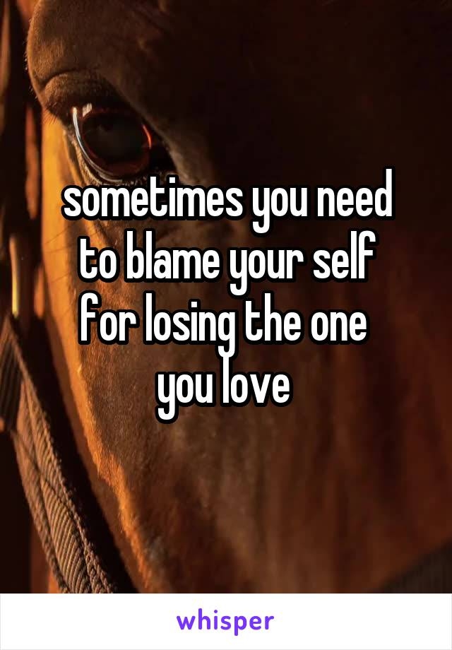 sometimes you need to blame your self for losing the one  you love