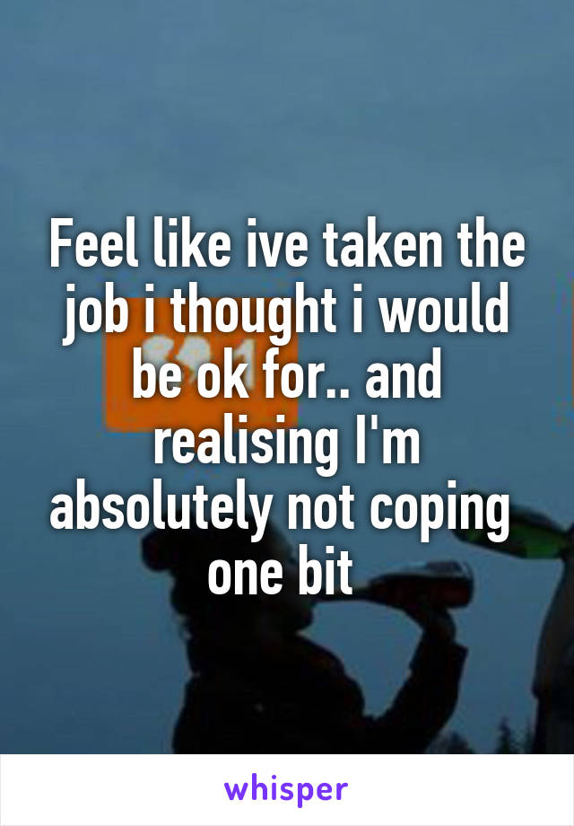 Feel like ive taken the job i thought i would be ok for.. and realising I'm absolutely not coping  one bit