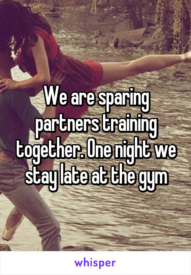 We are sparing partners training together. One night we stay late at the gym