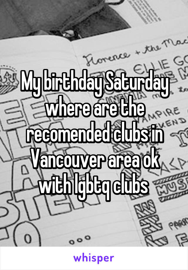 My birthday Saturday where are the recomended clubs in Vancouver area ok with lgbtq clubs