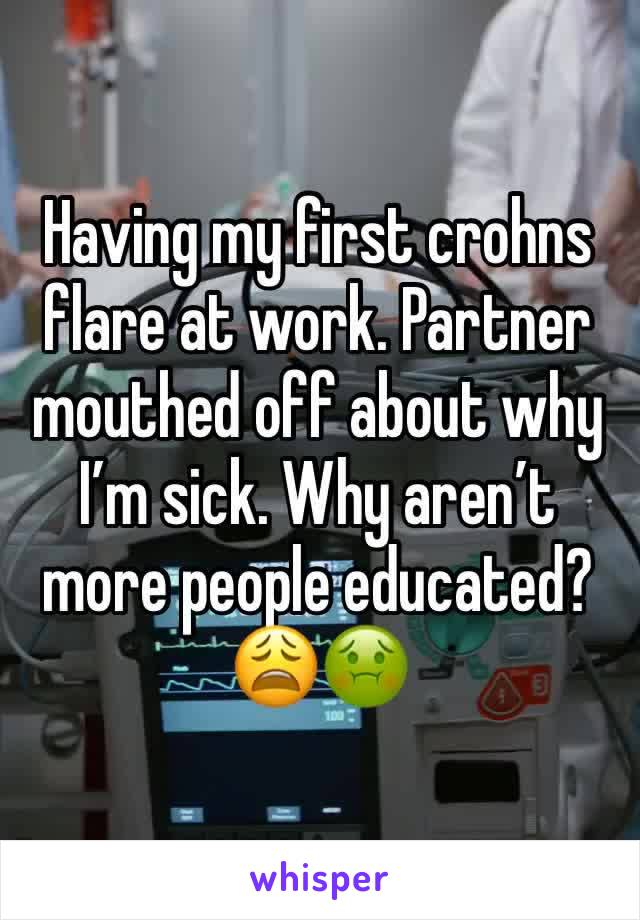 Having my first crohns flare at work. Partner mouthed off about why I'm sick. Why aren't more people educated?😩🤢