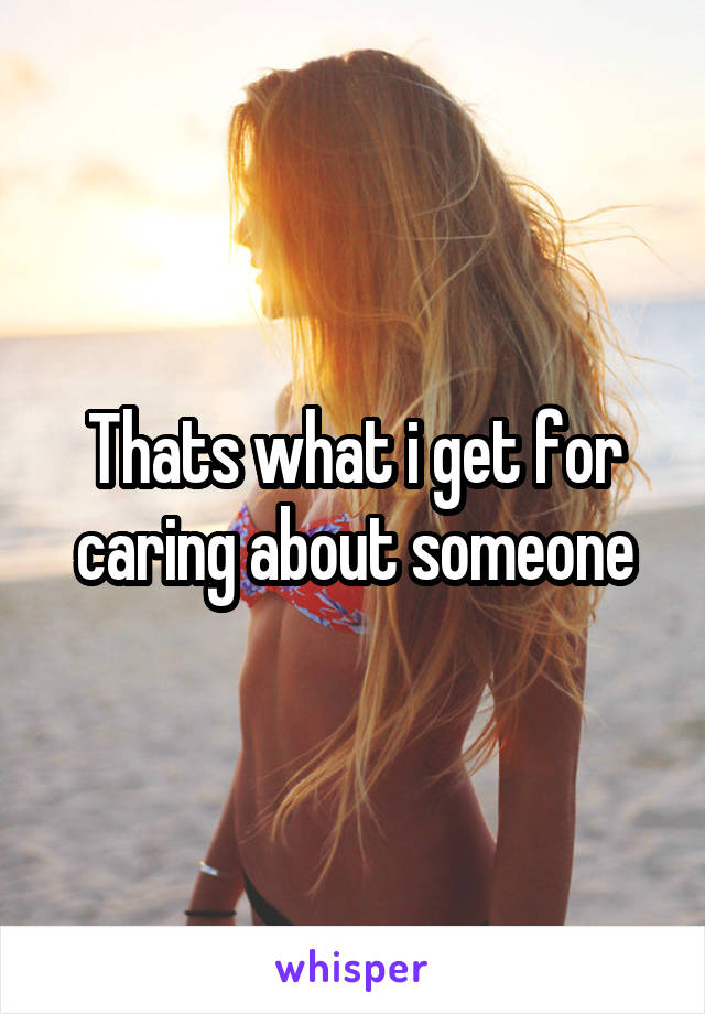 Thats what i get for caring about someone