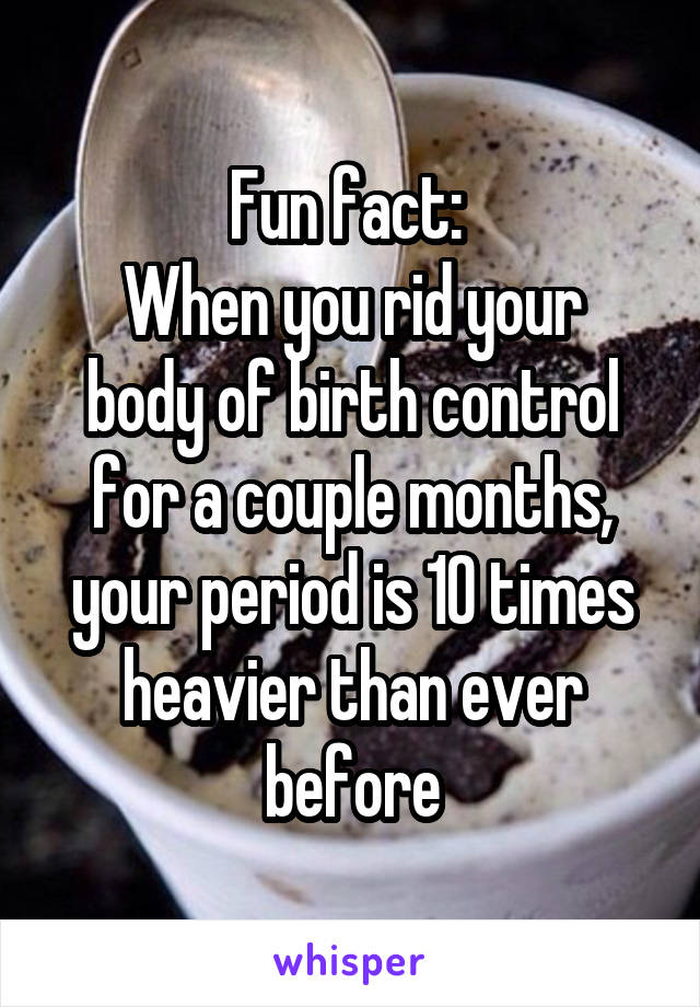 Fun fact:  When you rid your body of birth control for a couple months, your period is 10 times heavier than ever before