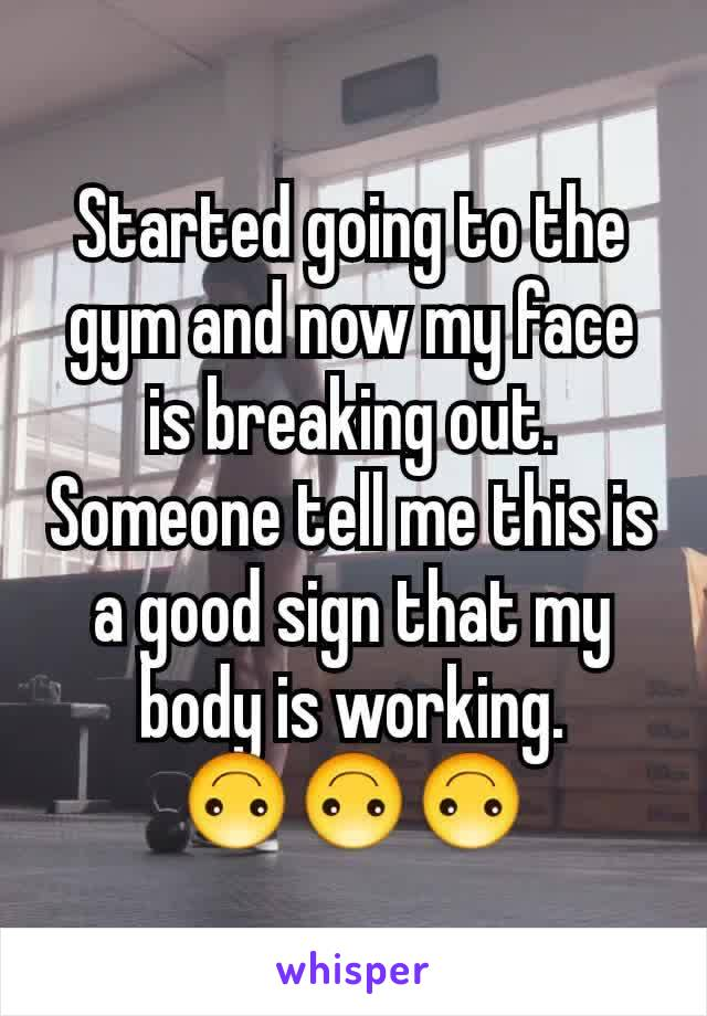 Started going to the gym and now my face is breaking out. Someone tell me this is a good sign that my body is working. 🙃🙃🙃