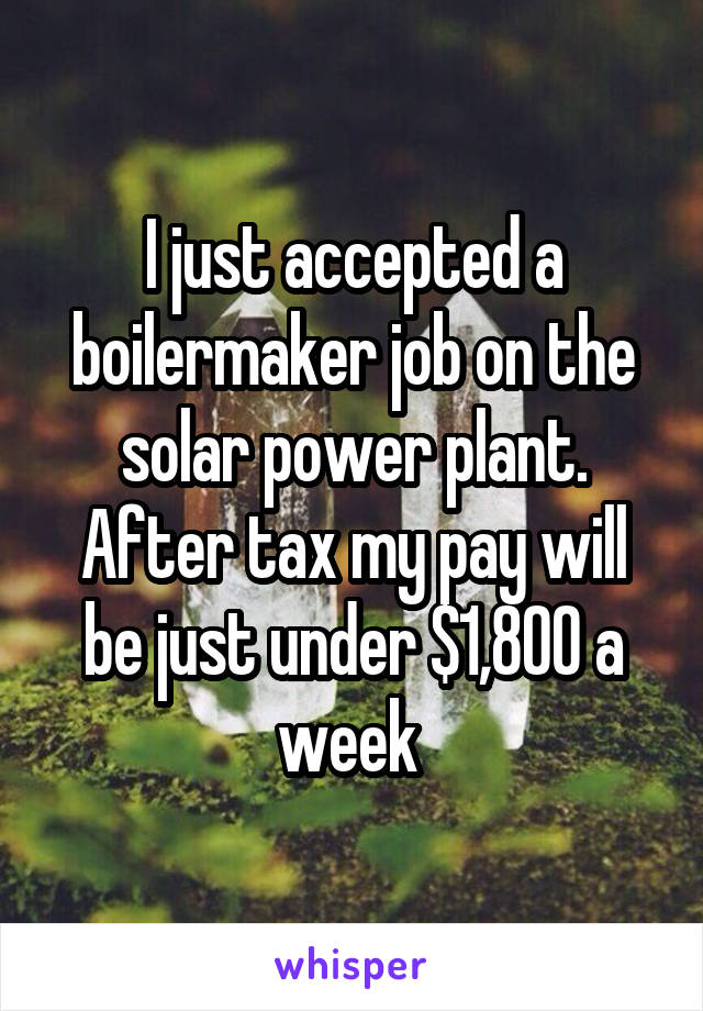 I just accepted a boilermaker job on the solar power plant. After tax my pay will be just under $1,800 a week