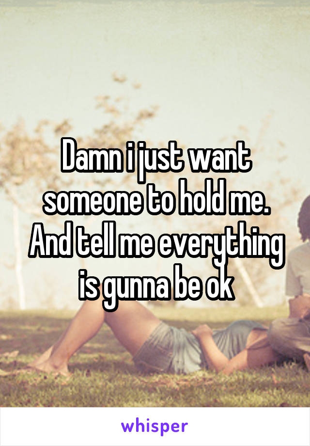 Damn i just want someone to hold me. And tell me everything is gunna be ok