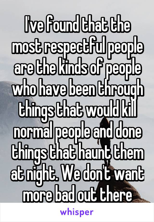 I've found that the most respectful people are the kinds of people who have been through things that would kill normal people and done things that haunt them at night. We don't want more bad out there