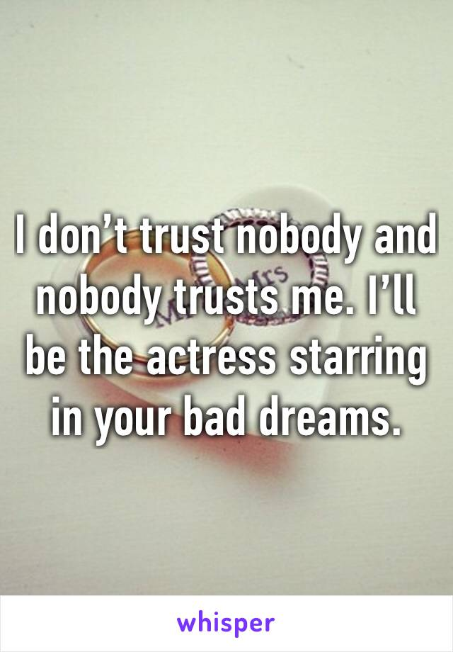 I don't trust nobody and nobody trusts me. I'll be the actress starring in your bad dreams.