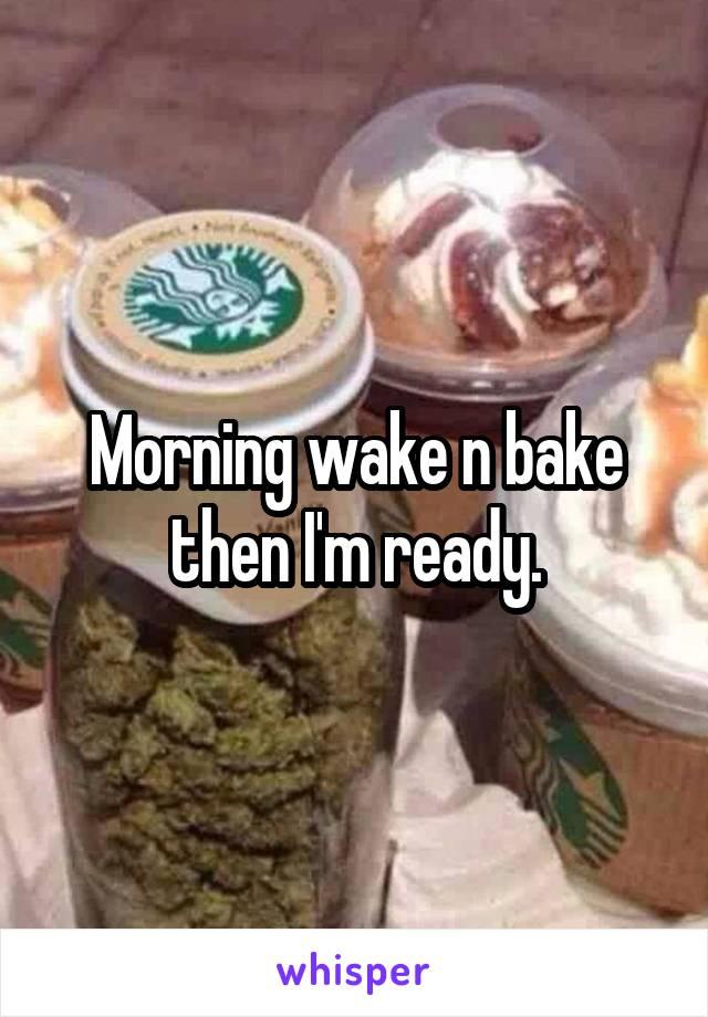 Morning wake n bake then I'm ready.