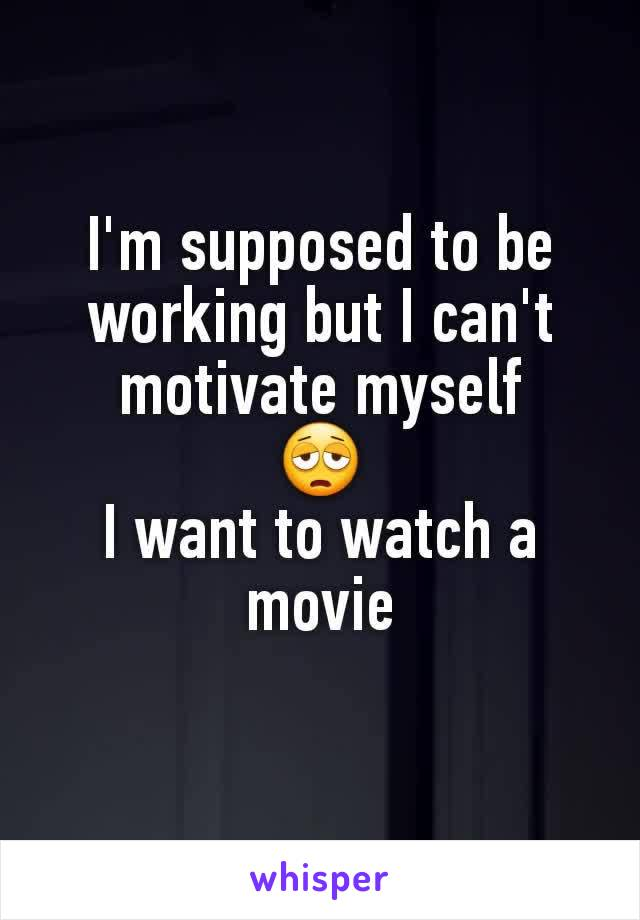 I'm supposed to be working but I can't motivate myself 😩 I want to watch a movie