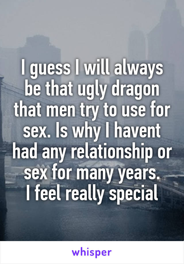 I guess I will always be that ugly dragon that men try to use for sex. Is why I havent had any relationship or sex for many years. I feel really special