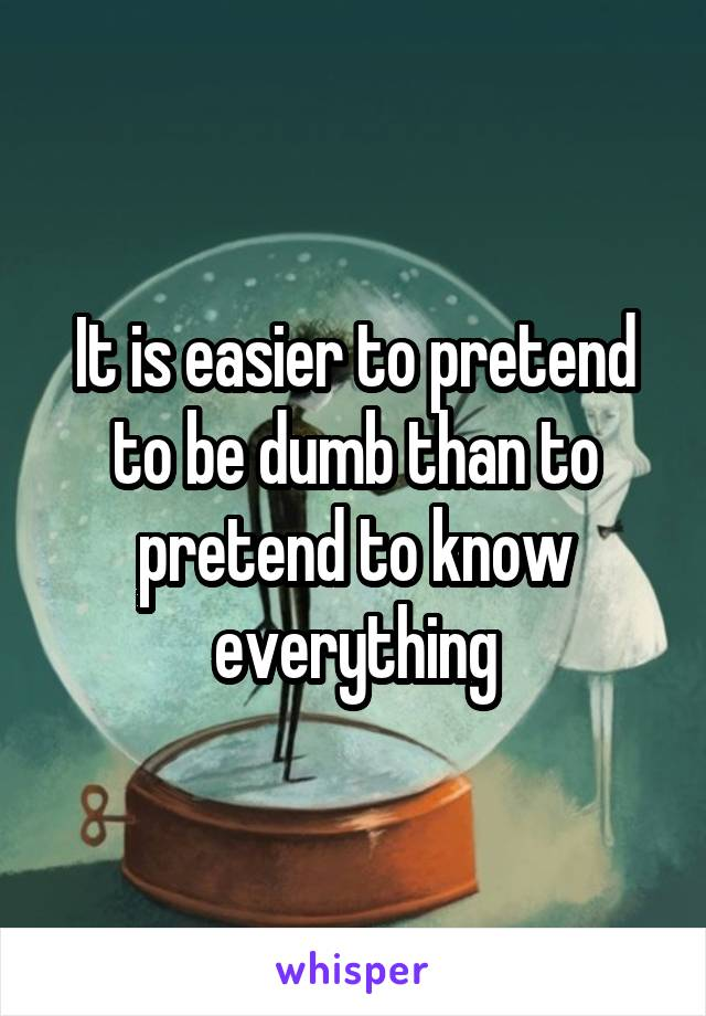 It is easier to pretend to be dumb than to pretend to know everything