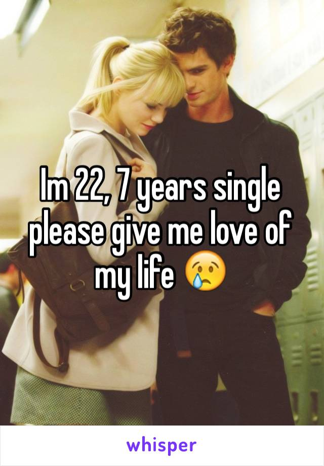 Im 22, 7 years single please give me love of my life 😢