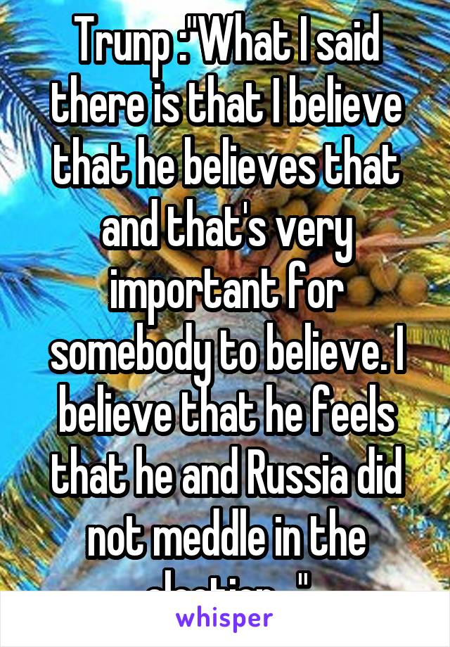 "Trunp :""What I said there is that I believe that he believes that and that's very important for somebody to believe. I believe that he feels that he and Russia did not meddle in the election..."""